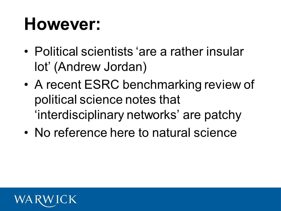 However: Political scientists 'are a rather insular lot' (Andrew Jordan) A recent ESRC benchmarking review of political science notes that 'interdisciplinary networks' are patchy No reference here to natural science