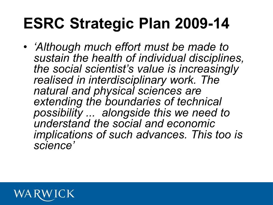 ESRC Strategic Plan 2009-14 'Although much effort must be made to sustain the health of individual disciplines, the social scientist's value is increasingly realised in interdisciplinary work.
