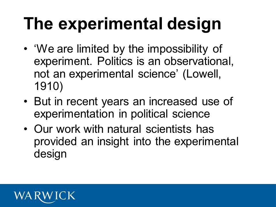 The experimental design 'We are limited by the impossibility of experiment. Politics is an observational, not an experimental science' (Lowell, 1910)