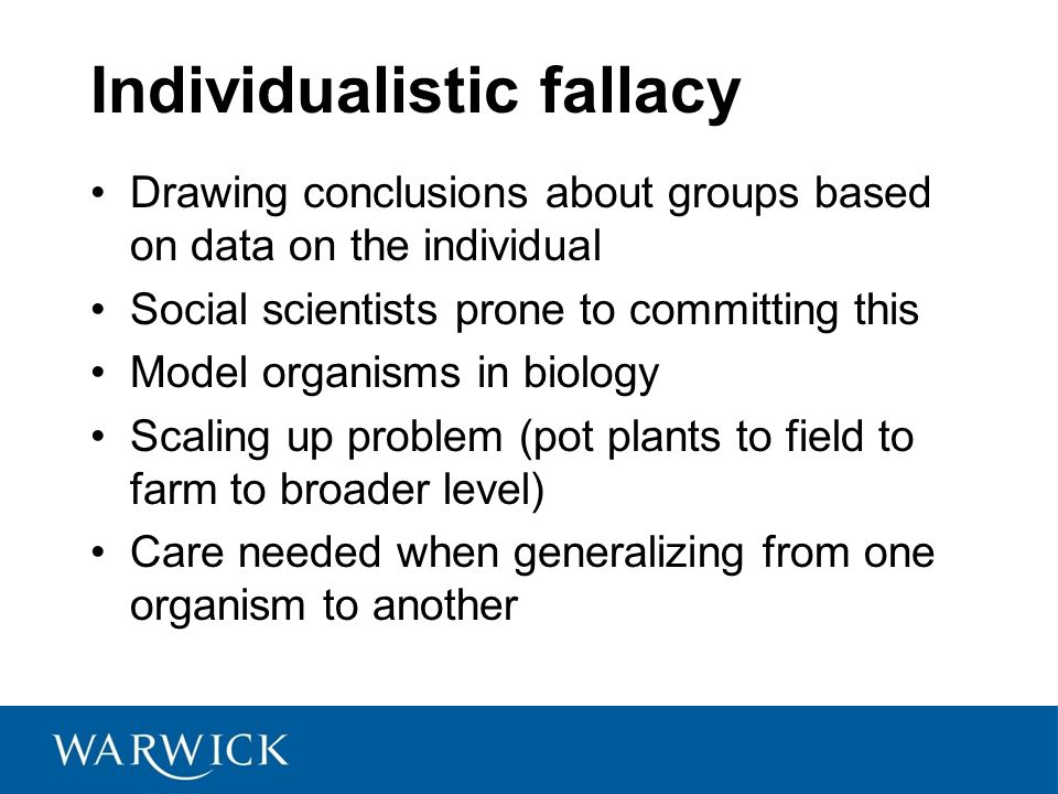Individualistic fallacy Drawing conclusions about groups based on data on the individual Social scientists prone to committing this Model organisms in biology Scaling up problem (pot plants to field to farm to broader level) Care needed when generalizing from one organism to another
