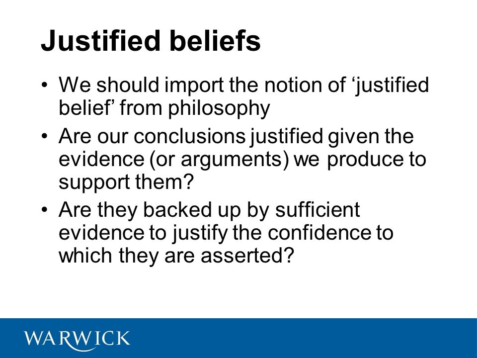 Justified beliefs We should import the notion of 'justified belief' from philosophy Are our conclusions justified given the evidence (or arguments) we