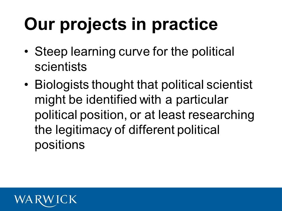 Our projects in practice Steep learning curve for the political scientists Biologists thought that political scientist might be identified with a particular political position, or at least researching the legitimacy of different political positions