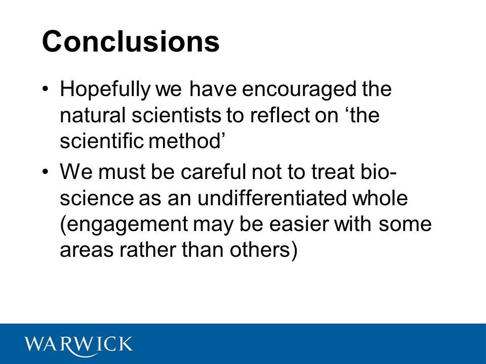 Conclusions Hopefully we have encouraged the natural scientists to reflect on 'the scientific method' We must be careful not to treat bio- science as an undifferentiated whole (engagement may be easier with some areas rather than others)