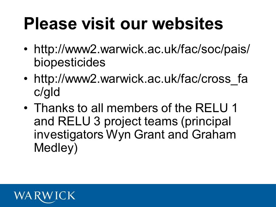 Please visit our websites http://www2.warwick.ac.uk/fac/soc/pais/ biopesticides http://www2.warwick.ac.uk/fac/cross_fa c/gld Thanks to all members of the RELU 1 and RELU 3 project teams (principal investigators Wyn Grant and Graham Medley)