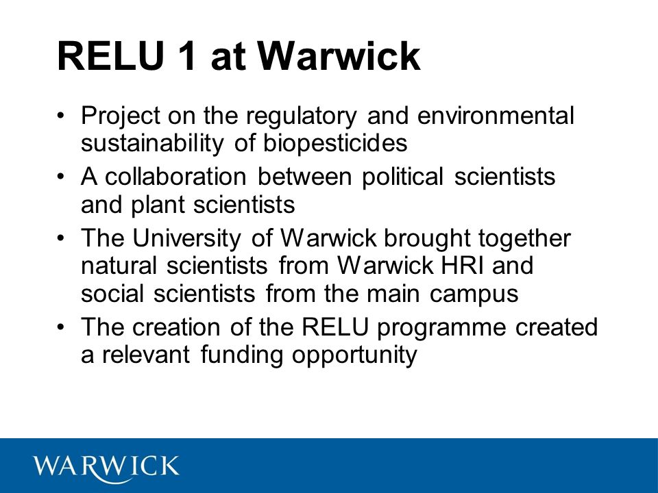 RELU 1 at Warwick Project on the regulatory and environmental sustainability of biopesticides A collaboration between political scientists and plant scientists The University of Warwick brought together natural scientists from Warwick HRI and social scientists from the main campus The creation of the RELU programme created a relevant funding opportunity