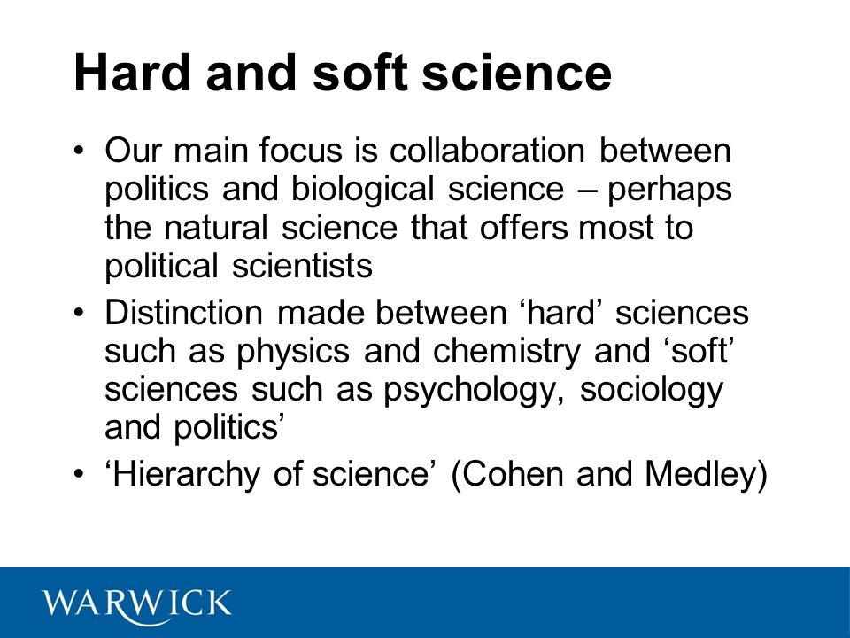 Hard and soft science Our main focus is collaboration between politics and biological science – perhaps the natural science that offers most to political scientists Distinction made between 'hard' sciences such as physics and chemistry and 'soft' sciences such as psychology, sociology and politics' 'Hierarchy of science' (Cohen and Medley)