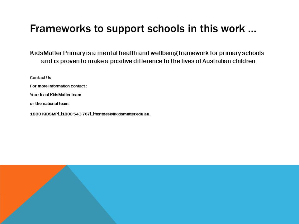 Frameworks to support schools in this work … KidsMatter Primary is a mental health and wellbeing framework for primary schools and is proven to make a positive difference to the lives of Australian children Contact Us For more information contact : Your local KidsMatter team or the national team.