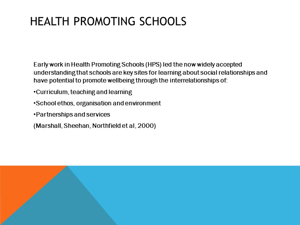 HEALTH PROMOTING SCHOOLS Early work in Health Promoting Schools (HPS) led the now widely accepted understanding that schools are key sites for learning about social relationships and have potential to promote wellbeing through the interrelationships of: Curriculum, teaching and learning School ethos, organisation and environment Partnerships and services (Marshall, Sheehan, Northfield et al, 2000)