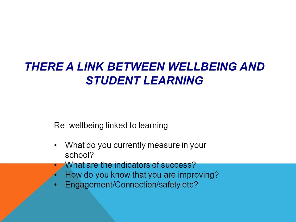THERE A LINK BETWEEN WELLBEING AND STUDENT LEARNING Re: wellbeing linked to learning What do you currently measure in your school.