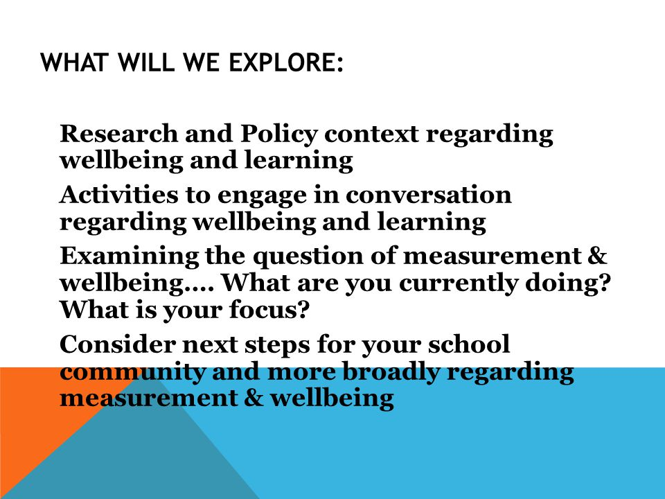 WHAT WILL WE EXPLORE: Research and Policy context regarding wellbeing and learning Activities to engage in conversation regarding wellbeing and learning Examining the question of measurement & wellbeing….