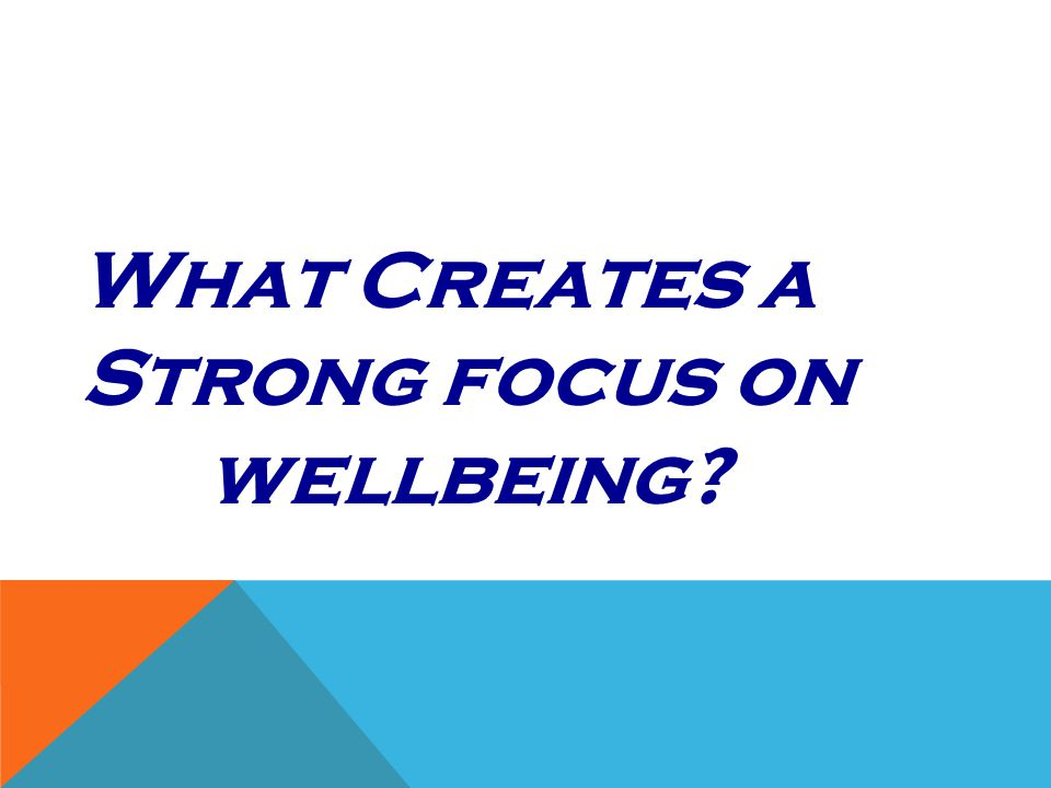What Creates a Strong focus on wellbeing?
