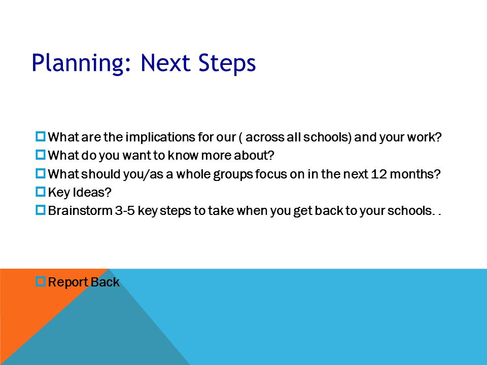 Planning: Next Steps  What are the implications for our ( across all schools) and your work.