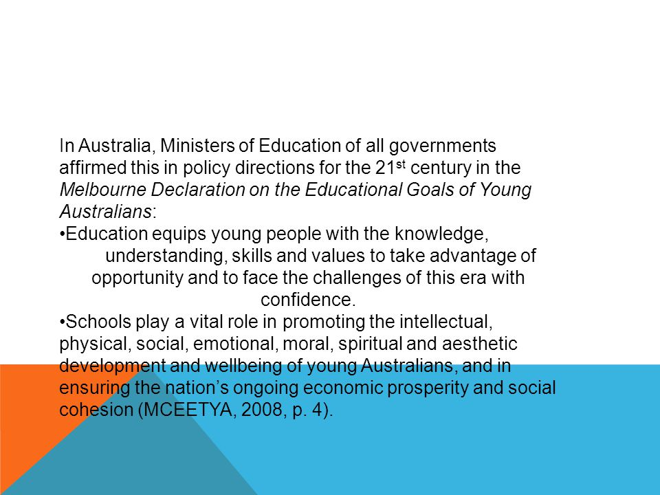 In Australia, Ministers of Education of all governments affirmed this in policy directions for the 21 st century in the Melbourne Declaration on the Educational Goals of Young Australians: Education equips young people with the knowledge, understanding, skills and values to take advantage of opportunity and to face the challenges of this era with confidence.