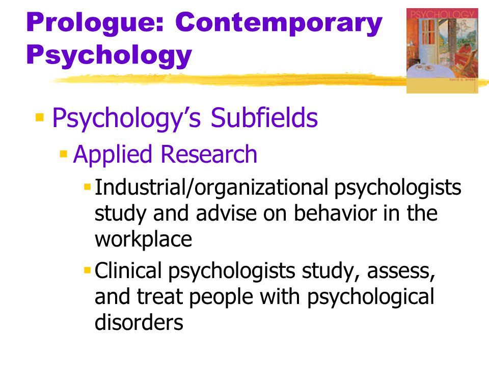 Prologue: Contemporary Psychology  Psychology's Subfields  Applied Research  Industrial/organizational psychologists study and advise on behavior in the workplace  Clinical psychologists study, assess, and treat people with psychological disorders