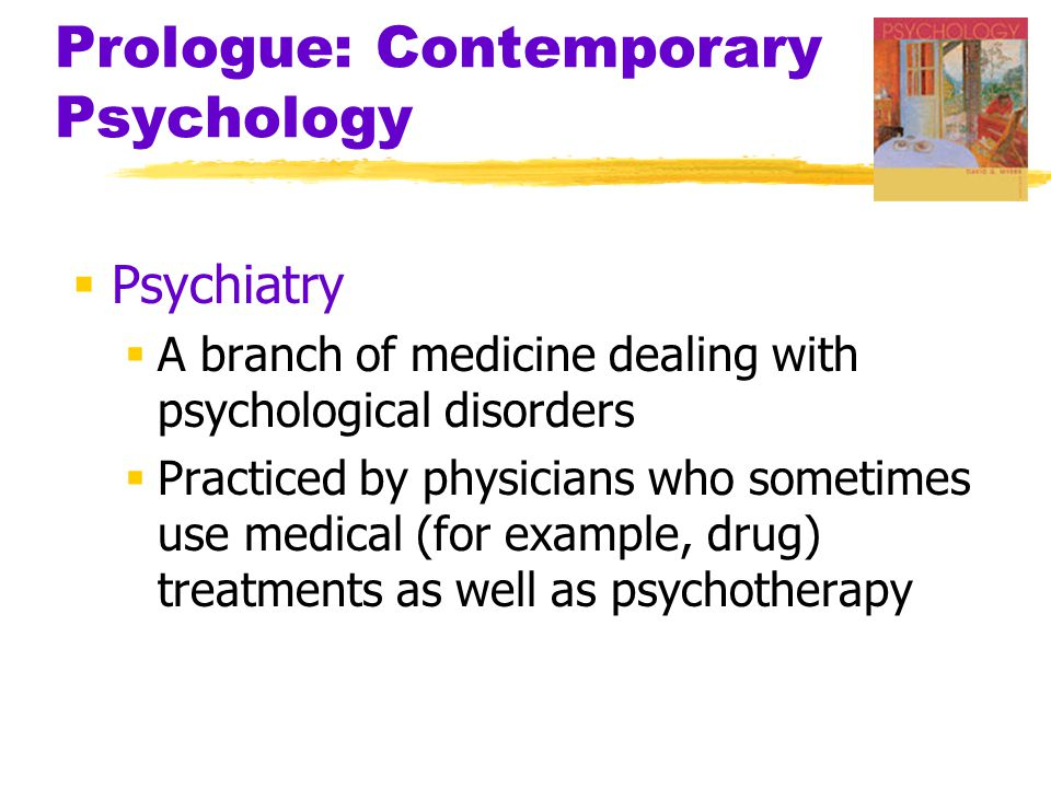 Prologue: Contemporary Psychology  Psychiatry  A branch of medicine dealing with psychological disorders  Practiced by physicians who sometimes use medical (for example, drug) treatments as well as psychotherapy