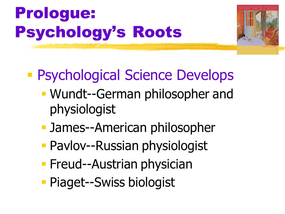 Prologue: Psychology's Roots  Psychological Science Develops  Wundt--German philosopher and physiologist  James--American philosopher  Pavlov--Russian physiologist  Freud--Austrian physician  Piaget--Swiss biologist