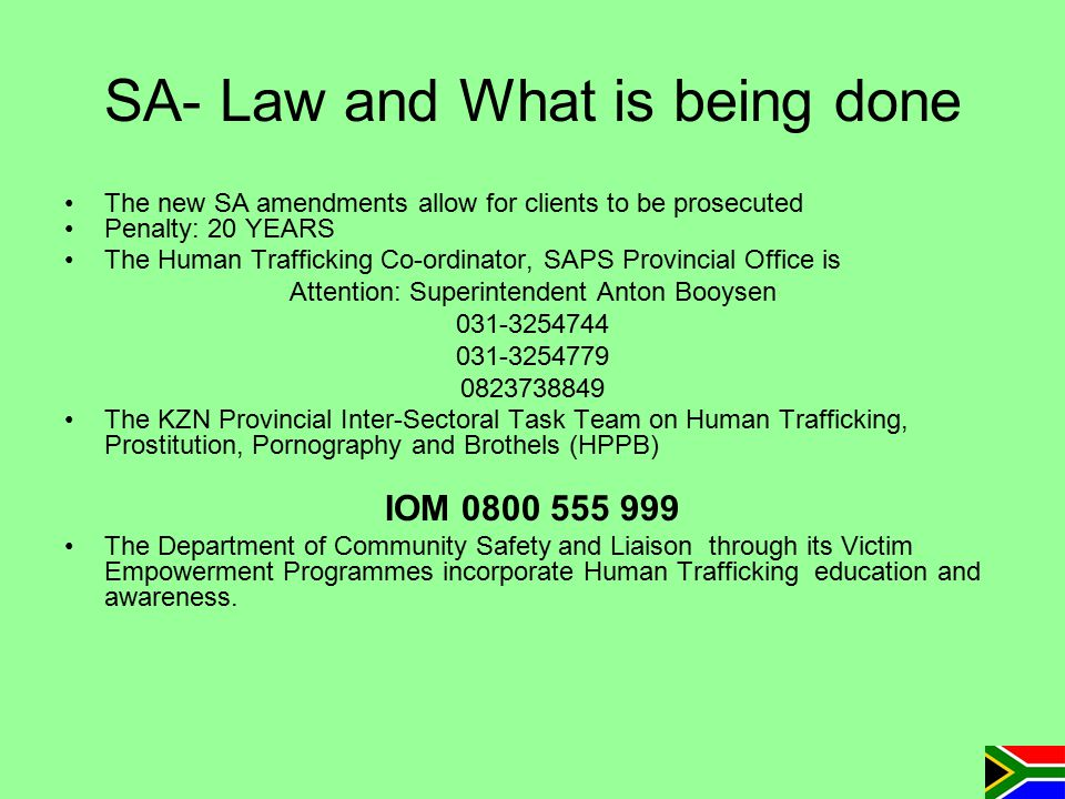SA- Law and What is being done The new SA amendments allow for clients to be prosecuted Penalty: 20 YEARS The Human Trafficking Co-ordinator, SAPS Pro