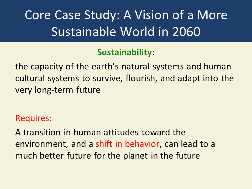 Core Case Study: A Vision of a More Sustainable World in 2060 Sustainability: the capacity of the earth's natural systems and human cultural systems t