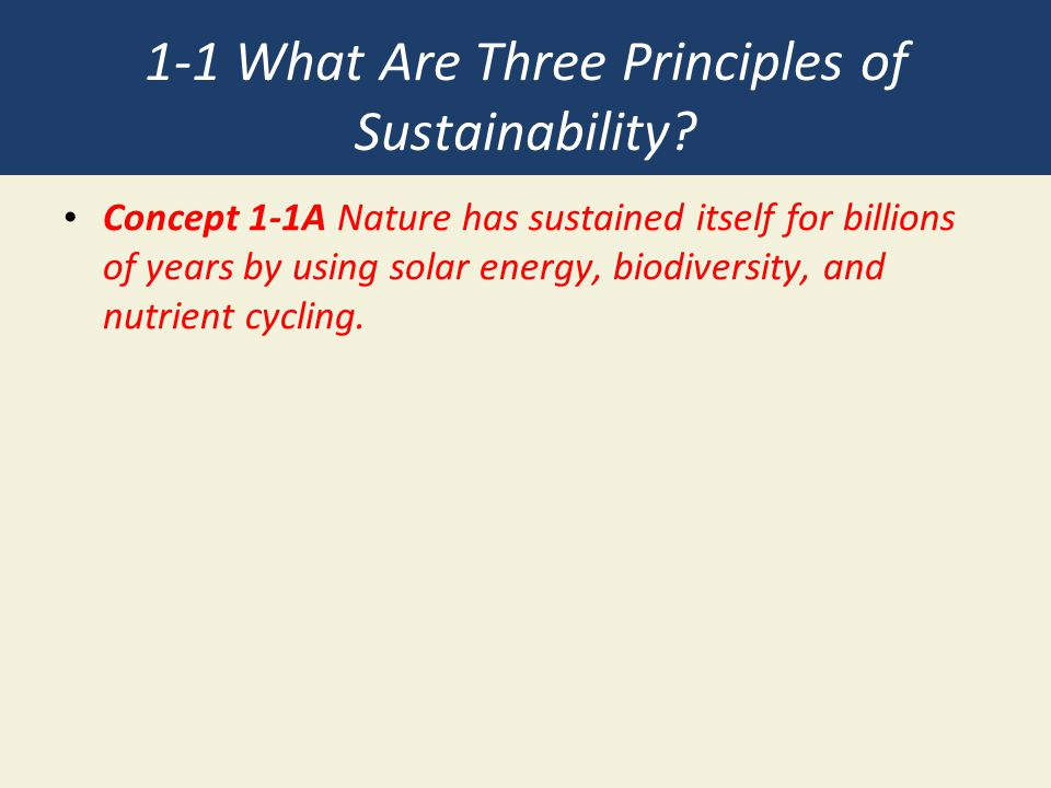 1-1 What Are Three Principles of Sustainability? Concept 1-1A Nature has sustained itself for billions of years by using solar energy, biodiversity, a