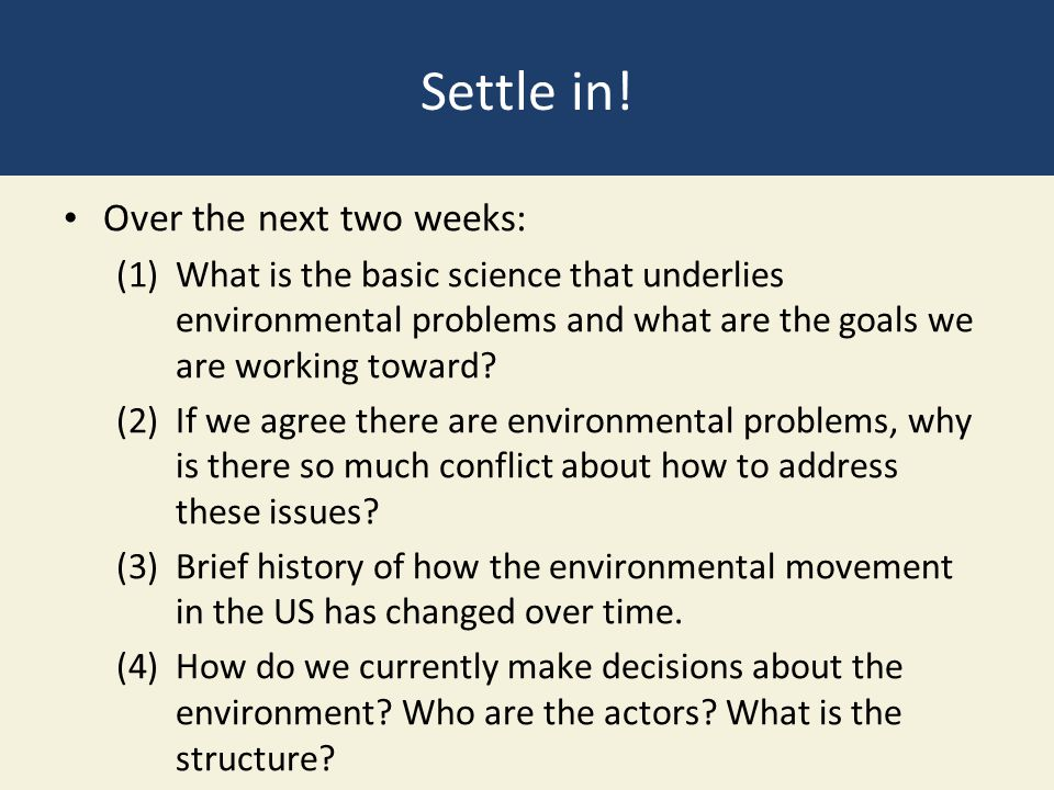 Settle in! Over the next two weeks: (1)What is the basic science that underlies environmental problems and what are the goals we are working toward? (