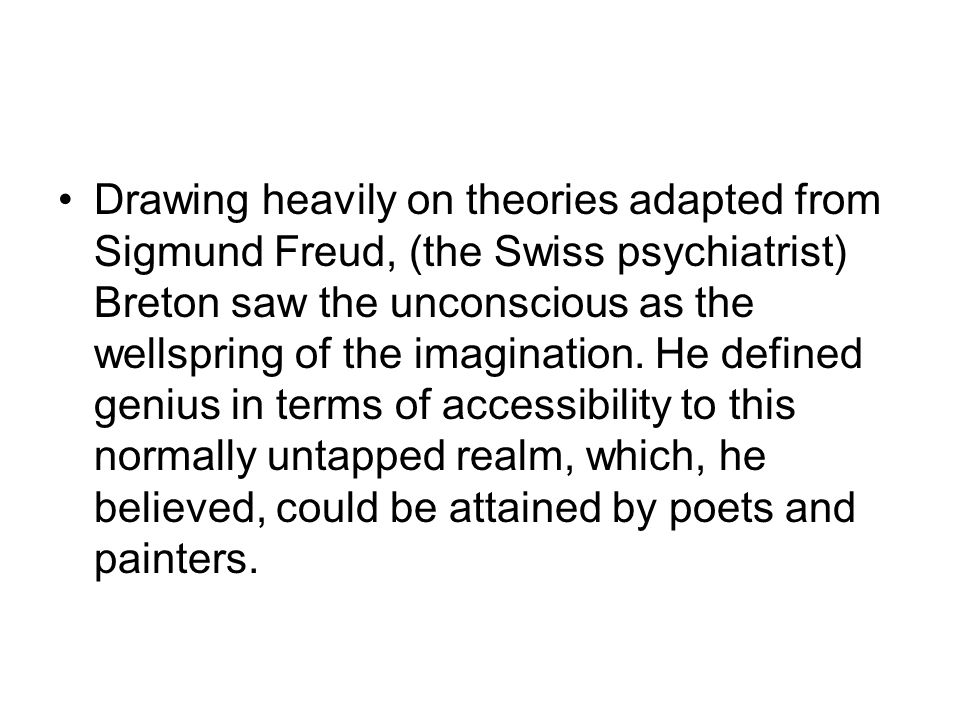 Drawing heavily on theories adapted from Sigmund Freud, (the Swiss psychiatrist) Breton saw the unconscious as the wellspring of the imagination.