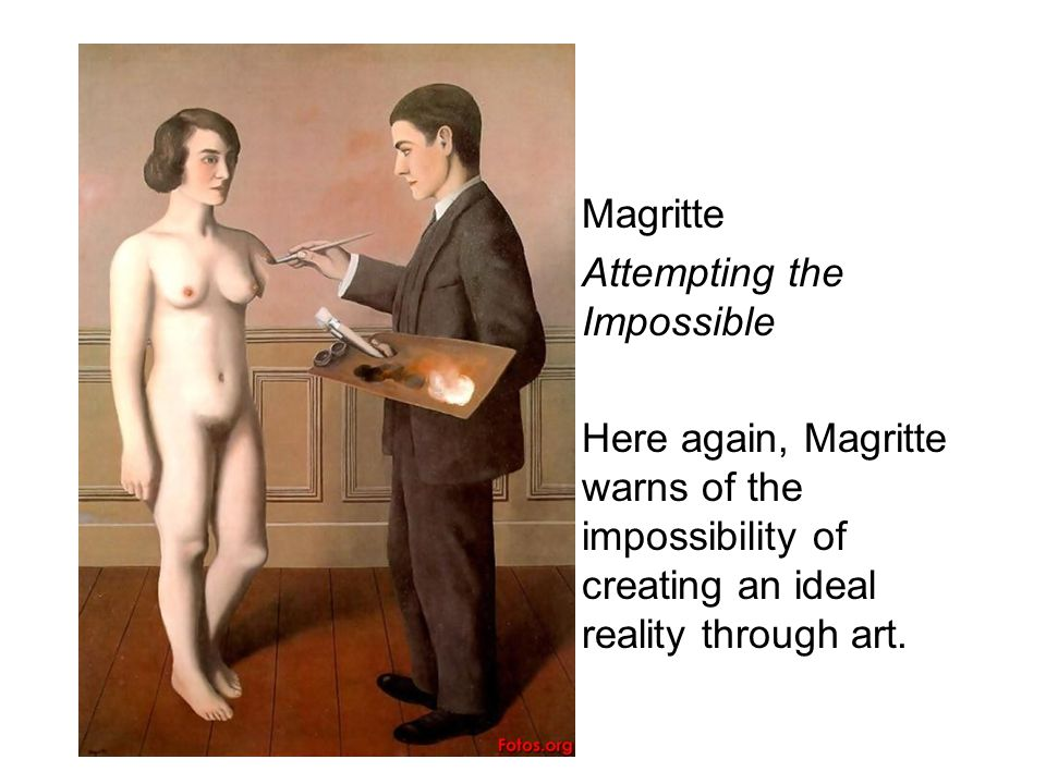 Magritte Attempting the Impossible Here again, Magritte warns of the impossibility of creating an ideal reality through art.