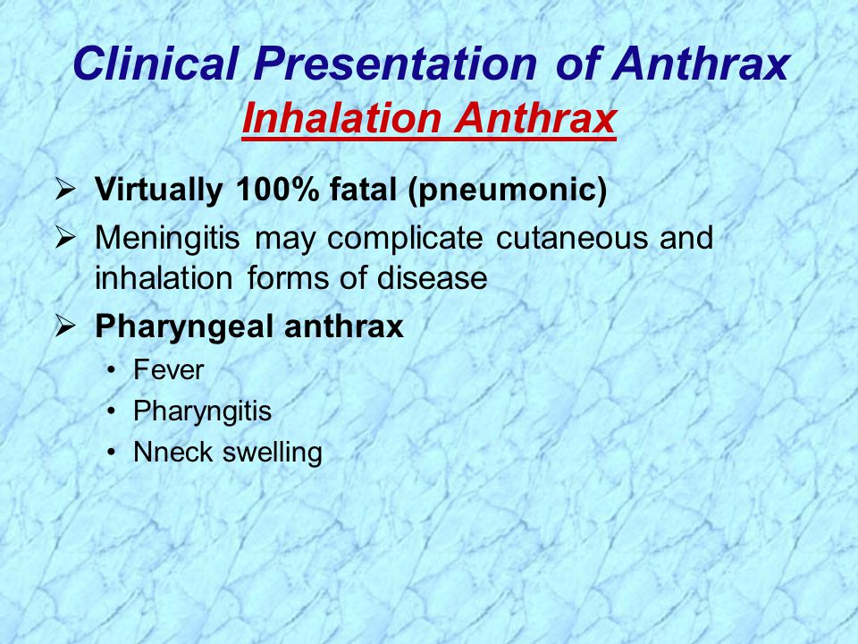 Clinical Presentation of Anthrax Inhalation Anthrax  Virtually 100% fatal (pneumonic)  Meningitis may complicate cutaneous and inhalation forms of disease  Pharyngeal anthrax Fever Pharyngitis Nneck swelling