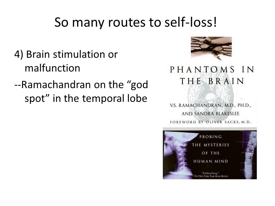 4) Brain stimulation or malfunction --Ramachandran on the god spot in the temporal lobe So many routes to self-loss!