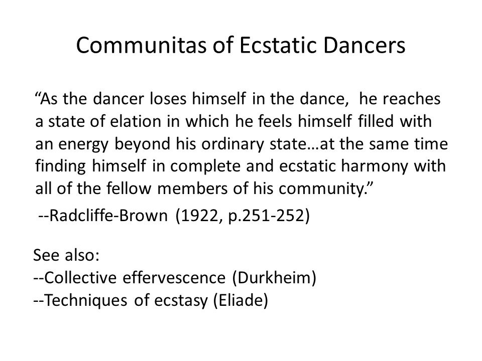 Communitas of Ecstatic Dancers As the dancer loses himself in the dance, he reaches a state of elation in which he feels himself filled with an energy beyond his ordinary state…at the same time finding himself in complete and ecstatic harmony with all of the fellow members of his community. --Radcliffe-Brown (1922, p.251-252) See also: --Collective effervescence (Durkheim) --Techniques of ecstasy (Eliade)