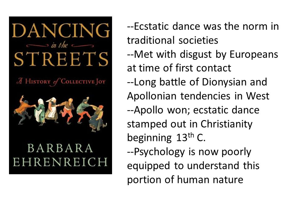 --Ecstatic dance was the norm in traditional societies --Met with disgust by Europeans at time of first contact --Long battle of Dionysian and Apollonian tendencies in West --Apollo won; ecstatic dance stamped out in Christianity beginning 13 th C.