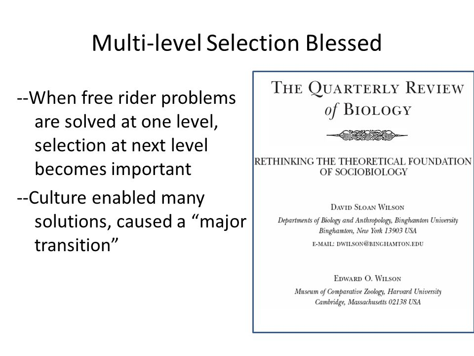 Multi-level Selection Blessed --When free rider problems are solved at one level, selection at next level becomes important --Culture enabled many solutions, caused a major transition