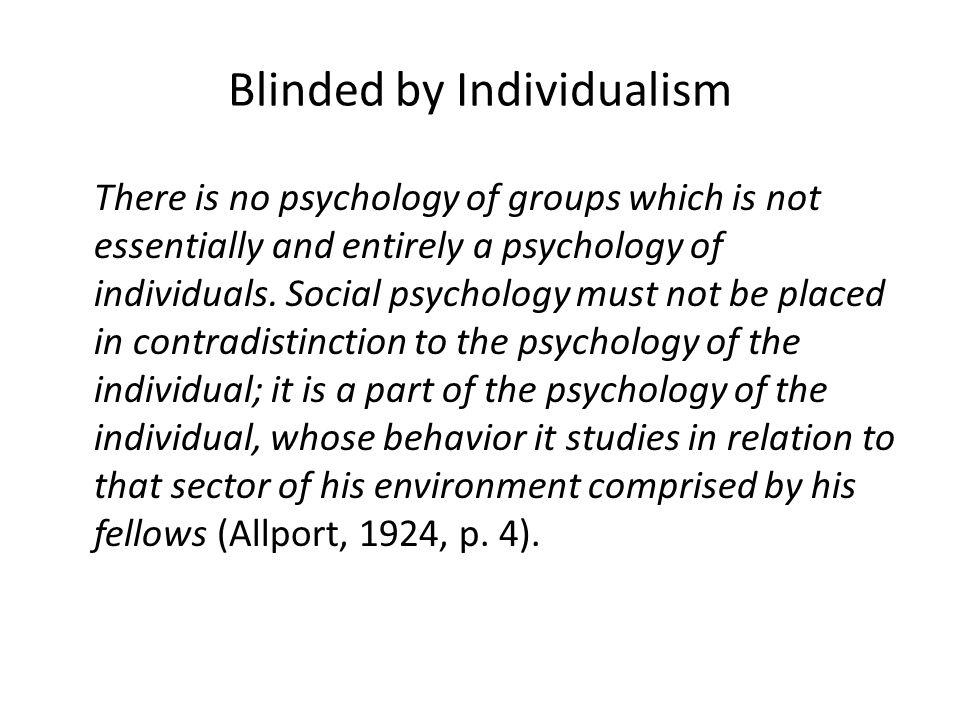 Blinded by Individualism There is no psychology of groups which is not essentially and entirely a psychology of individuals.