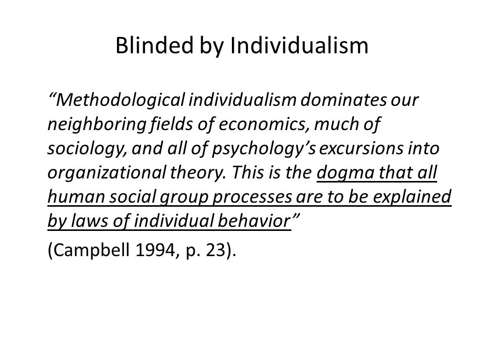 Methodological individualism dominates our neighboring fields of economics, much of sociology, and all of psychology's excursions into organizational theory.
