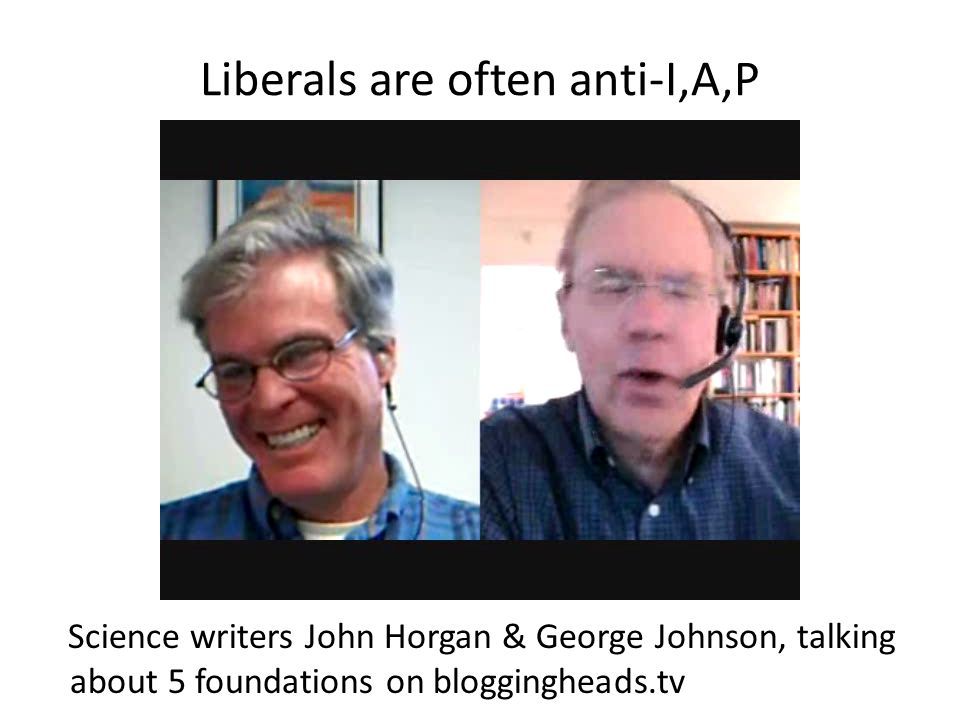 Liberals are often anti-I,A,P Science writers John Horgan & George Johnson, talking about 5 foundations on bloggingheads.tv