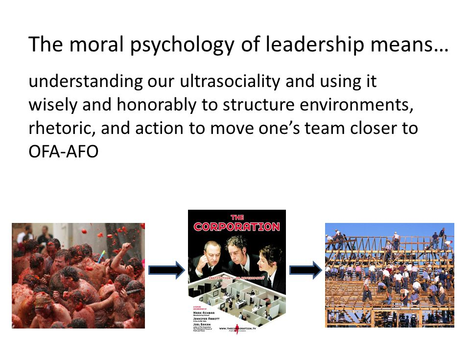 The moral psychology of leadership means… understanding our ultrasociality and using it wisely and honorably to structure environments, rhetoric, and action to move one's team closer to OFA-AFO