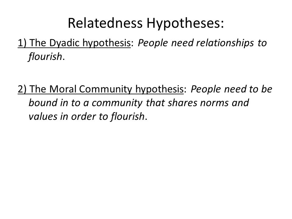 Relatedness Hypotheses: 1) The Dyadic hypothesis: People need relationships to flourish.