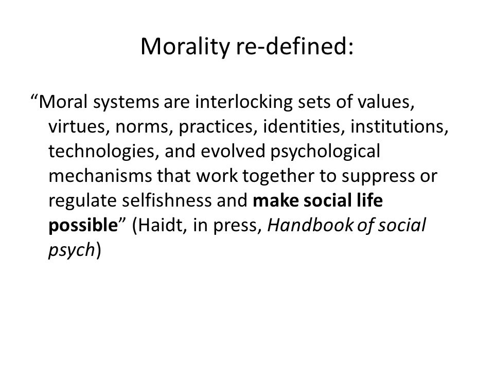 Morality re-defined: Moral systems are interlocking sets of values, virtues, norms, practices, identities, institutions, technologies, and evolved psychological mechanisms that work together to suppress or regulate selfishness and make social life possible (Haidt, in press, Handbook of social psych)