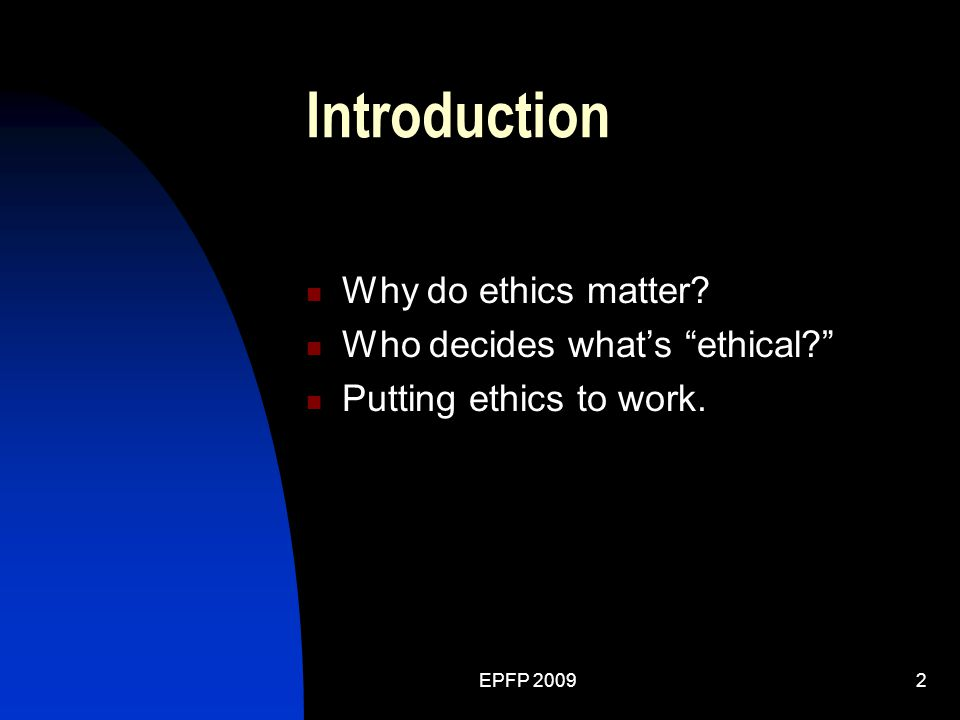 EPFP 20092 Introduction Why do ethics matter? Who decides what's ethical? Putting ethics to work.
