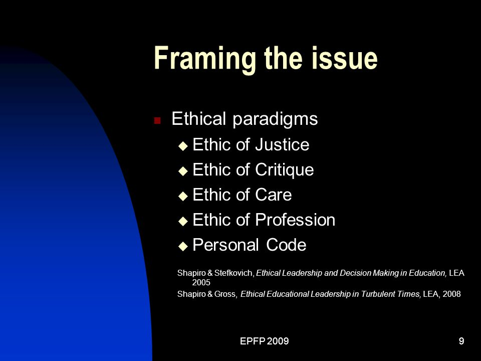 EPFP 20099 Framing the issue Ethical paradigms  Ethic of Justice  Ethic of Critique  Ethic of Care  Ethic of Profession  Personal Code Shapiro & Stefkovich, Ethical Leadership and Decision Making in Education, LEA 2005 Shapiro & Gross, Ethical Educational Leadership in Turbulent Times, LEA, 2008