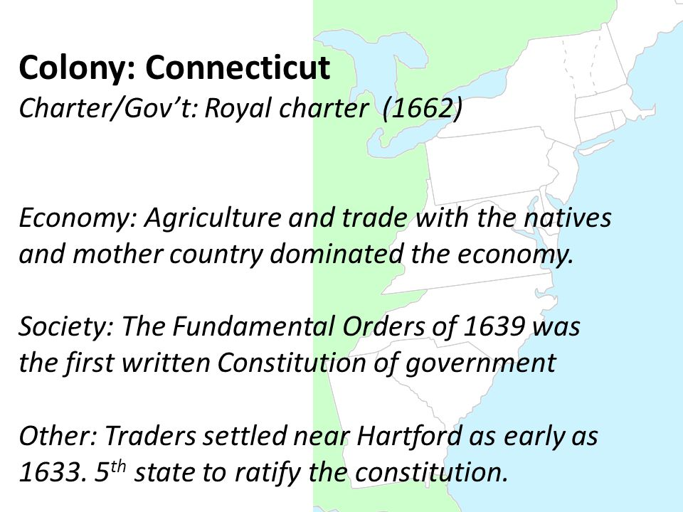 Colony: Connecticut Charter/Gov't: Royal charter (1662) Economy: Agriculture and trade with the natives and mother country dominated the economy.