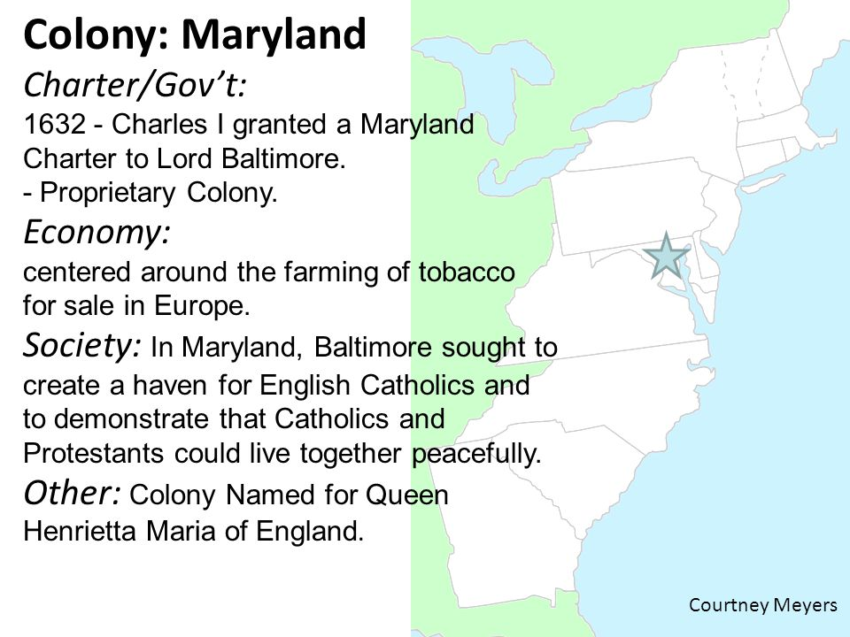 Colony: Maryland Charter/Gov't: 1632 - Charles I granted a Maryland Charter to Lord Baltimore.