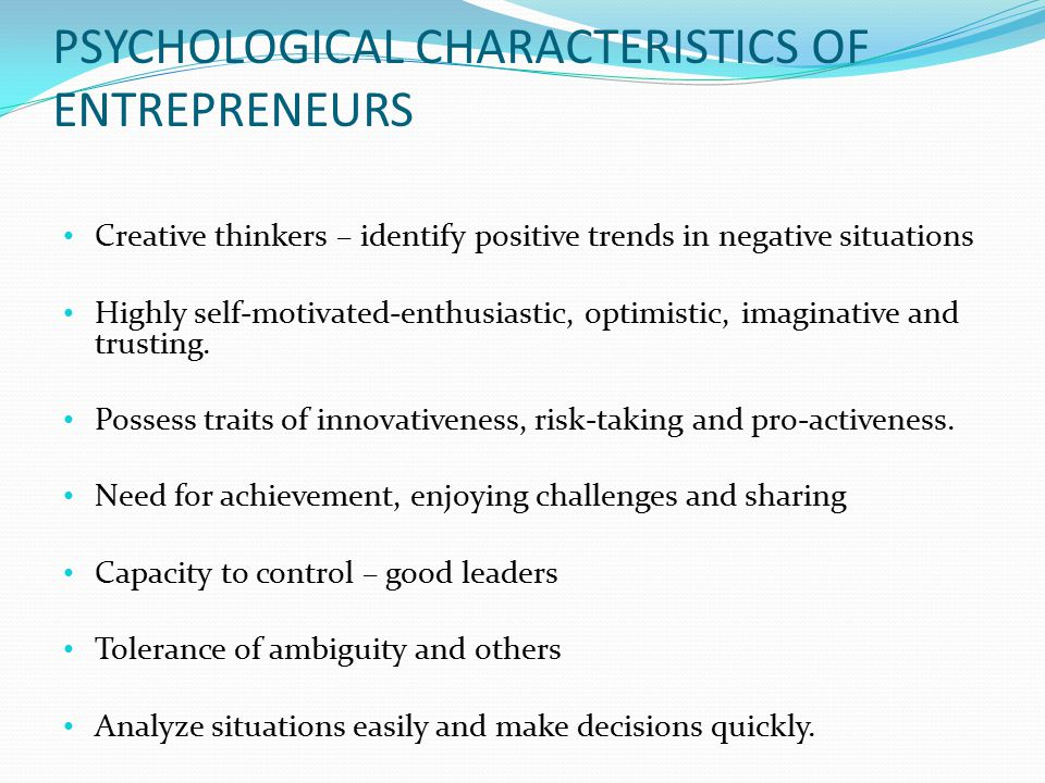PSYCHOLOGICAL CHARACTERISTICS OF ENTREPRENEURS Creative thinkers – identify positive trends in negative situations Highly self-motivated-enthusiastic, optimistic, imaginative and trusting.