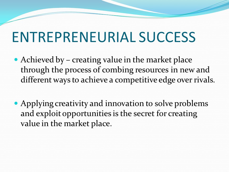 ENTREPRENEURIAL SUCCESS Achieved by – creating value in the market place through the process of combing resources in new and different ways to achieve a competitive edge over rivals.