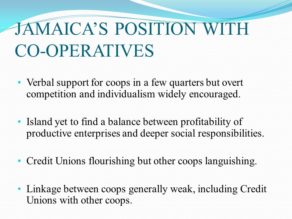 JAMAICA'S POSITION WITH CO-OPERATIVES Verbal support for coops in a few quarters but overt competition and individualism widely encouraged.