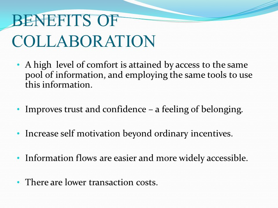 BENEFITS OF COLLABORATION A high level of comfort is attained by access to the same pool of information, and employing the same tools to use this information.