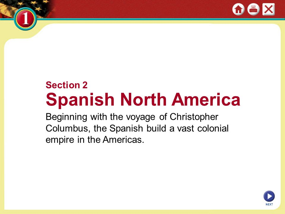 Section 2 Spanish North America Beginning with the voyage of Christopher Columbus, the Spanish build a vast colonial empire in the Americas. NEXT