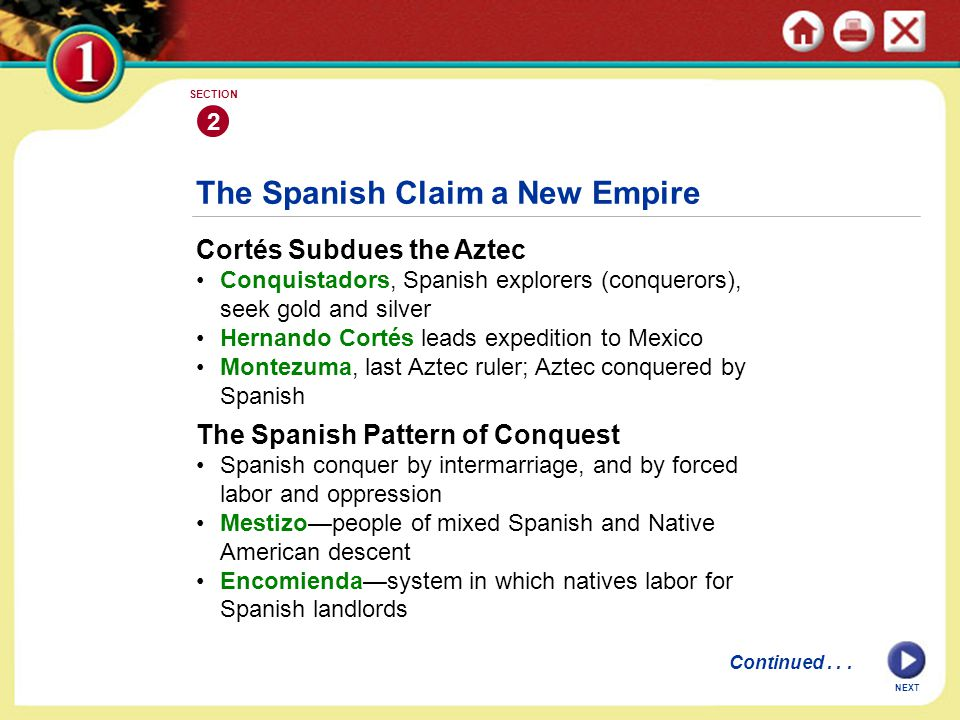 The Spanish Claim a New Empire Cortés Subdues the Aztec Conquistadors, Spanish explorers (conquerors), seek gold and silver Hernando Cortés leads expedition to Mexico Montezuma, last Aztec ruler; Aztec conquered by Spanish The Spanish Pattern of Conquest Spanish conquer by intermarriage, and by forced labor and oppression Mestizo—people of mixed Spanish and Native American descent Encomienda—system in which natives labor for Spanish landlords 2 SECTION Continued...