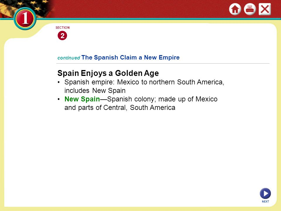 Spain Enjoys a Golden Age Spanish empire: Mexico to northern South America, includes New Spain New Spain—Spanish colony; made up of Mexico and parts of Central, South America continued The Spanish Claim a New Empire 2 SECTION NEXT