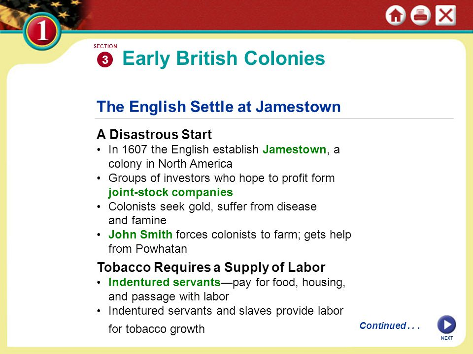 NEXT The English Settle at Jamestown A Disastrous Start In 1607 the English establish Jamestown, a colony in North America Groups of investors who hope to profit form joint-stock companies Colonists seek gold, suffer from disease and famine John Smith forces colonists to farm; gets help from Powhatan Tobacco Requires a Supply of Labor Indentured servants—pay for food, housing, and passage with labor Indentured servants and slaves provide labor for tobacco growth Early British Colonies 3 SECTION Continued...