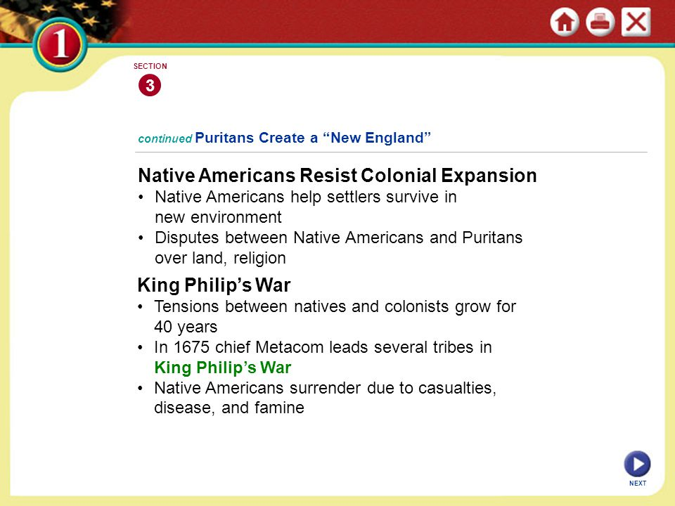 NEXT 3 SECTION Native Americans Resist Colonial Expansion Native Americans help settlers survive in new environment Disputes between Native Americans and Puritans over land, religion continued Puritans Create a New England King Philip's War Tensions between natives and colonists grow for 40 years In 1675 chief Metacom leads several tribes in King Philip's War Native Americans surrender due to casualties, disease, and famine
